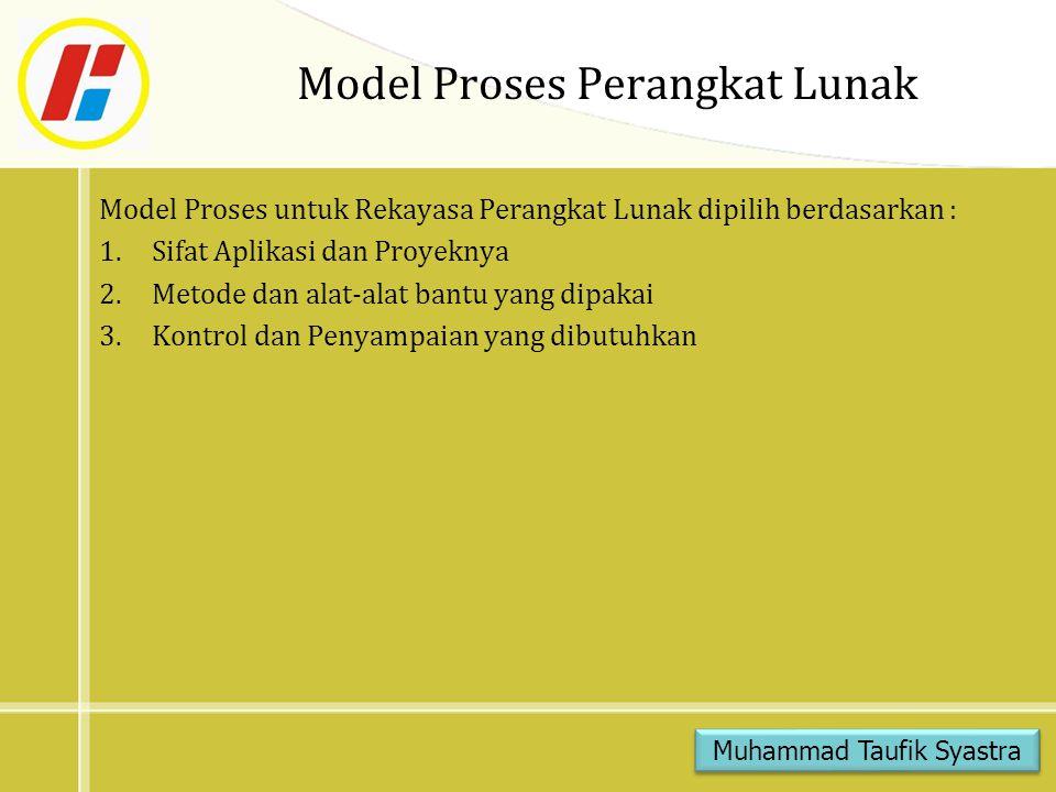 Model Proses Perangkat Lunak Model Proses untuk Rekayasa Perangkat Lunak dipilih berdasarkan : 1.Sifat Aplikasi dan Proyeknya 2.Metode dan alat-alat bantu yang dipakai 3.Kontrol dan Penyampaian yang dibutuhkan Muhammad Taufik Syastra