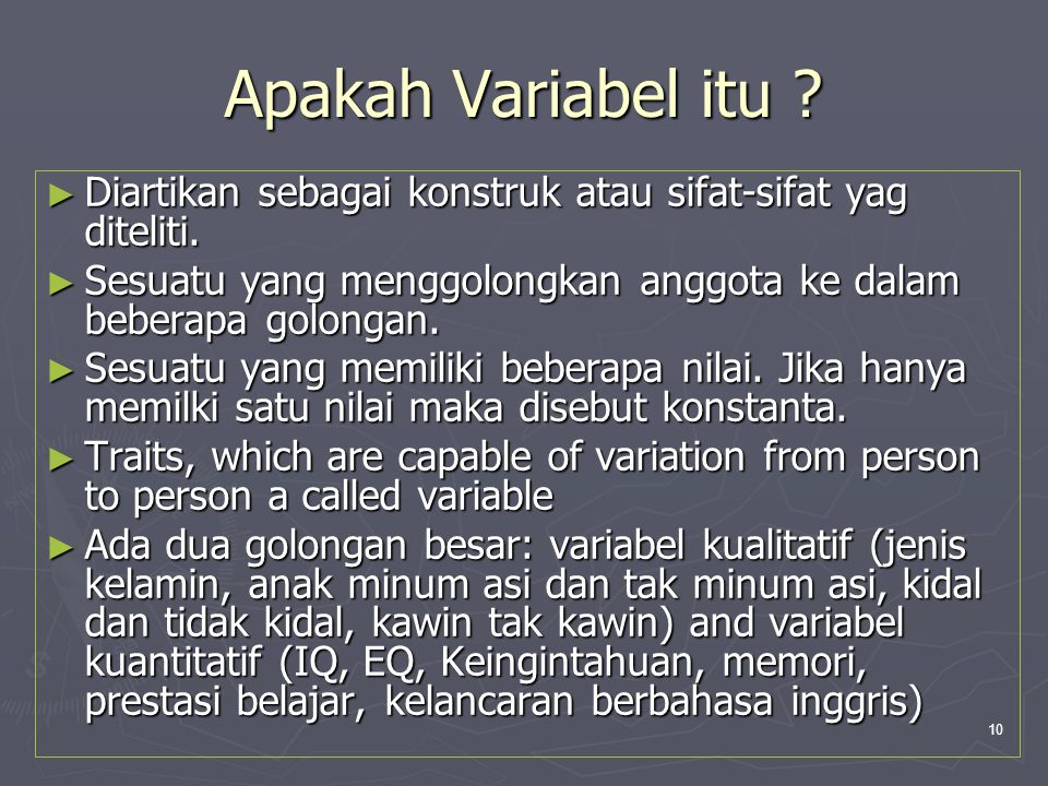 10 Apakah Variabel itu ? ► Diartikan sebagai konstruk atau sifat-sifat yag diteliti. ► Sesuatu yang menggolongkan anggota ke dalam beberapa golongan.
