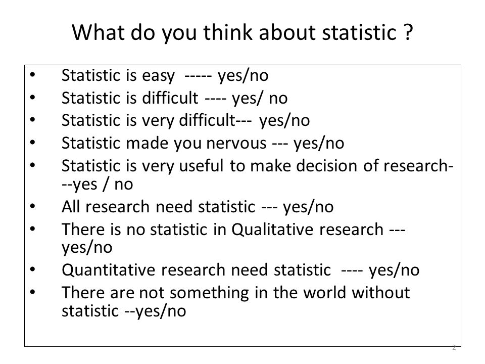 What do you think about statistic ? • Statistic is easy ----- yes/no • Statistic is difficult ---- yes/ no • Statistic is very difficult--- yes/no • S
