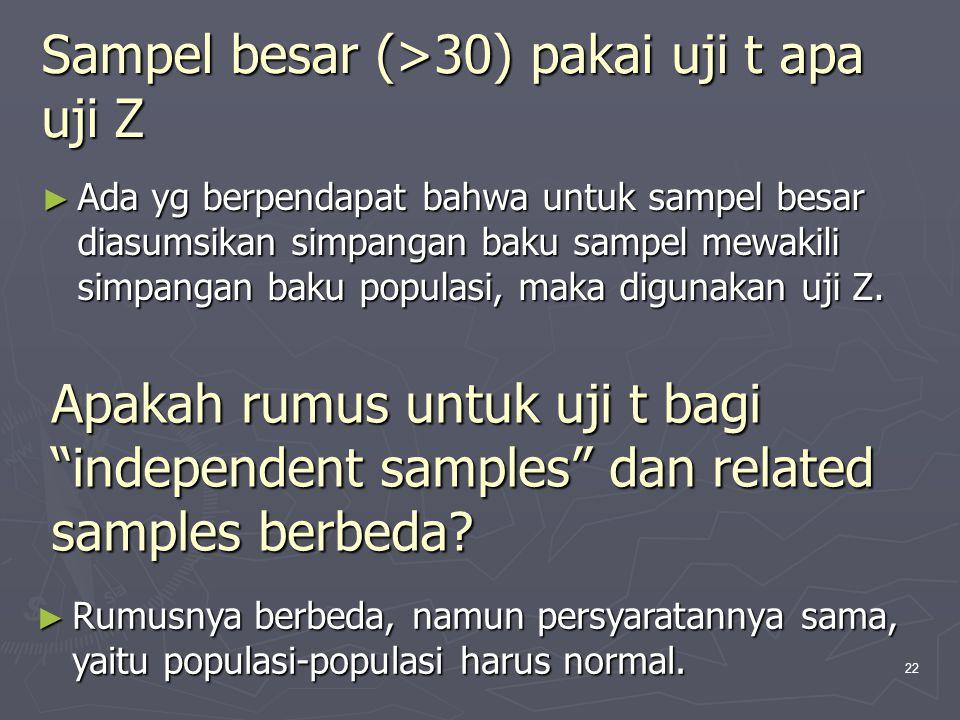 22 Sampel besar (>30) pakai uji t apa uji Z ► Ada yg berpendapat bahwa untuk sampel besar diasumsikan simpangan baku sampel mewakili simpangan baku po