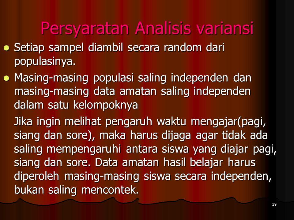 39 Persyaratan Analisis variansi  Setiap sampel diambil secara random dari populasinya.  Masing-masing populasi saling independen dan masing-masing