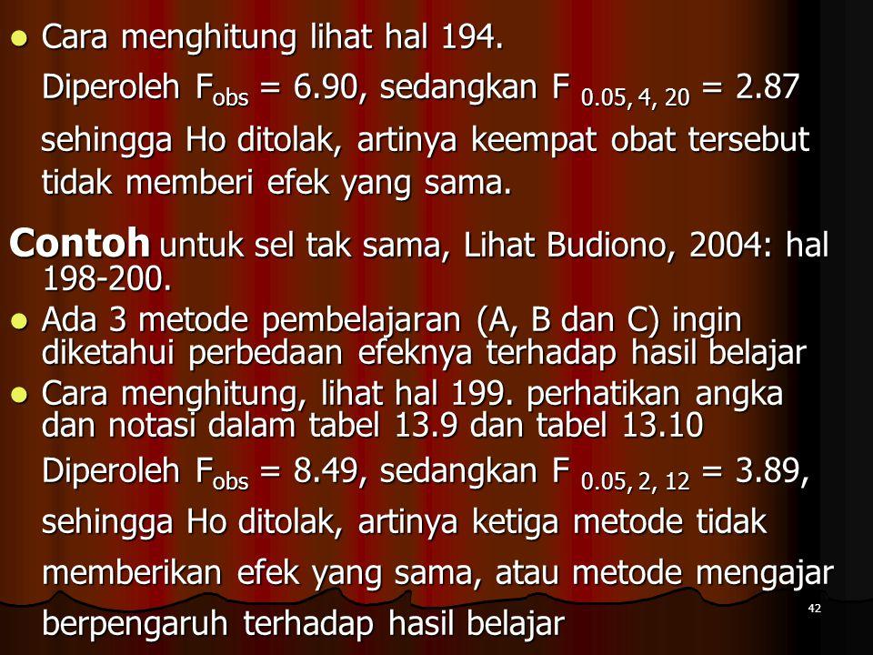 42  Cara menghitung lihat hal 194. Diperoleh F obs = 6.90, sedangkan F 0.05, 4, 20 = 2.87 sehingga Ho ditolak, artinya keempat obat tersebut tidak me