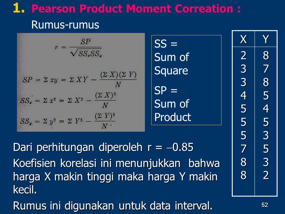 52 1. 1. Pearson Product Moment Correation : Rumus-rumus Dari perhitungan diperoleh r =  0.85 Koefisien korelasi ini menunjukkan bahwa harga X makin