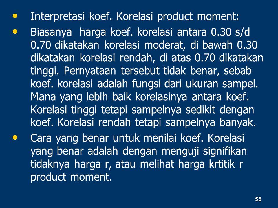 53 • • Interpretasi koef. Korelasi product moment: • • Biasanya harga koef. korelasi antara 0.30 s/d 0.70 dikatakan korelasi moderat, di bawah 0.30 di