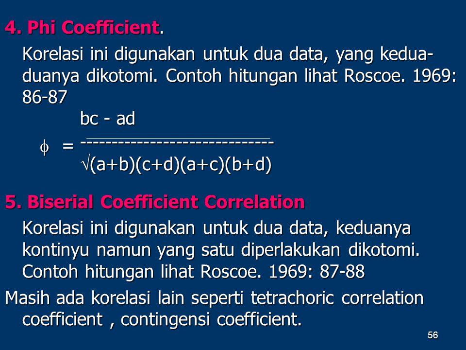 56 4. Phi Coefficient. Korelasi ini digunakan untuk dua data, yang kedua- duanya dikotomi. Contoh hitungan lihat Roscoe. 1969: 86-87 5. Biserial Coeff