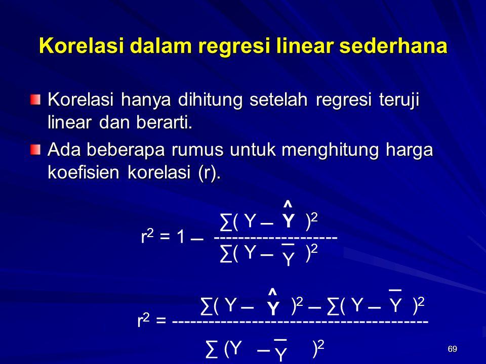 69 Korelasi dalam regresi linear sederhana Korelasi hanya dihitung setelah regresi teruji linear dan berarti. Ada beberapa rumus untuk menghitung harg