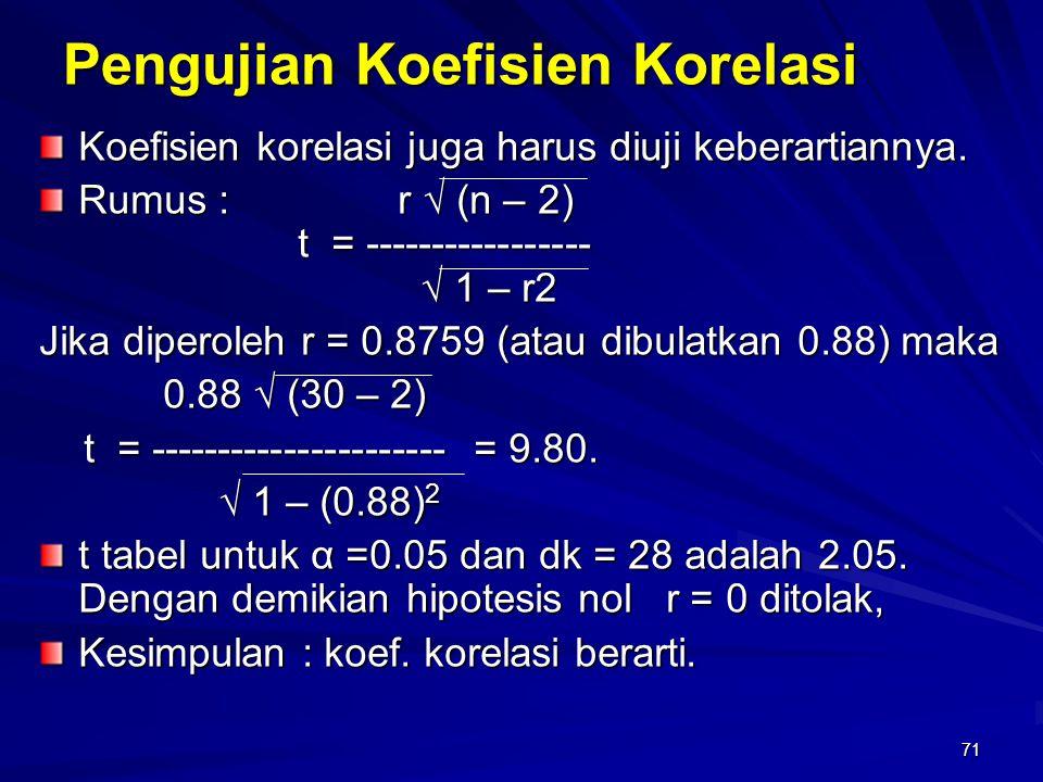 71 Pengujian Koefisien Korelasi Koefisien korelasi juga harus diuji keberartiannya. Rumus : r √ (n – 2) t = ----------------- t = ----------------- √