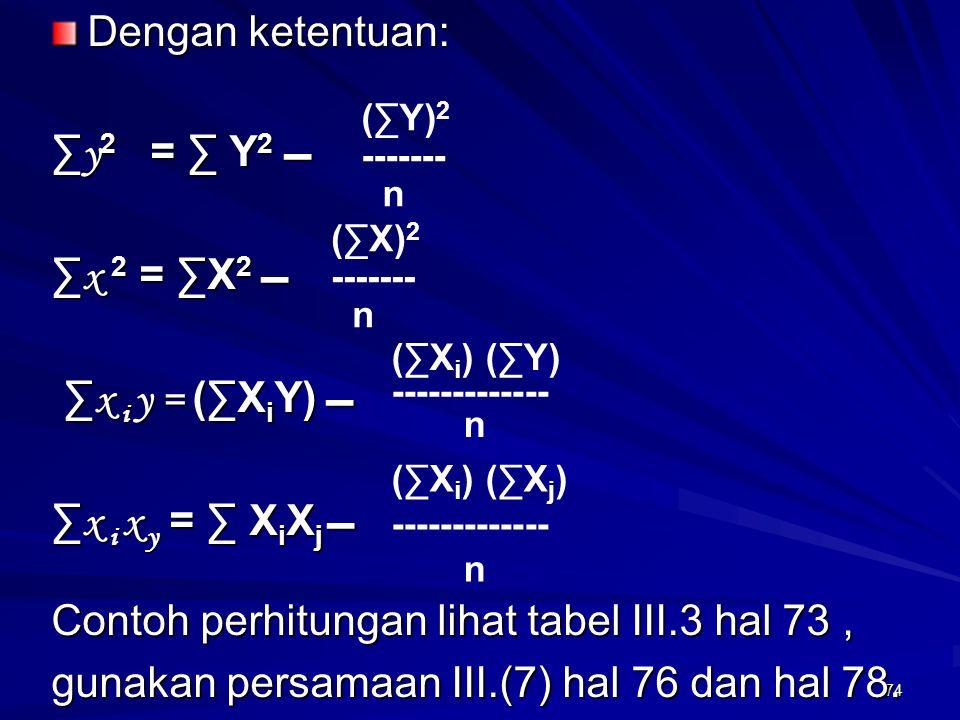 74 Dengan ketentuan: ∑ y 2 = ∑ Y 2  ∑ x 2 = ∑X 2  ∑ x i y = (∑X i Y)  ∑ x i y = (∑X i Y)  ∑ x i x y = ∑ X i X j  Contoh perhitungan lihat tabel I