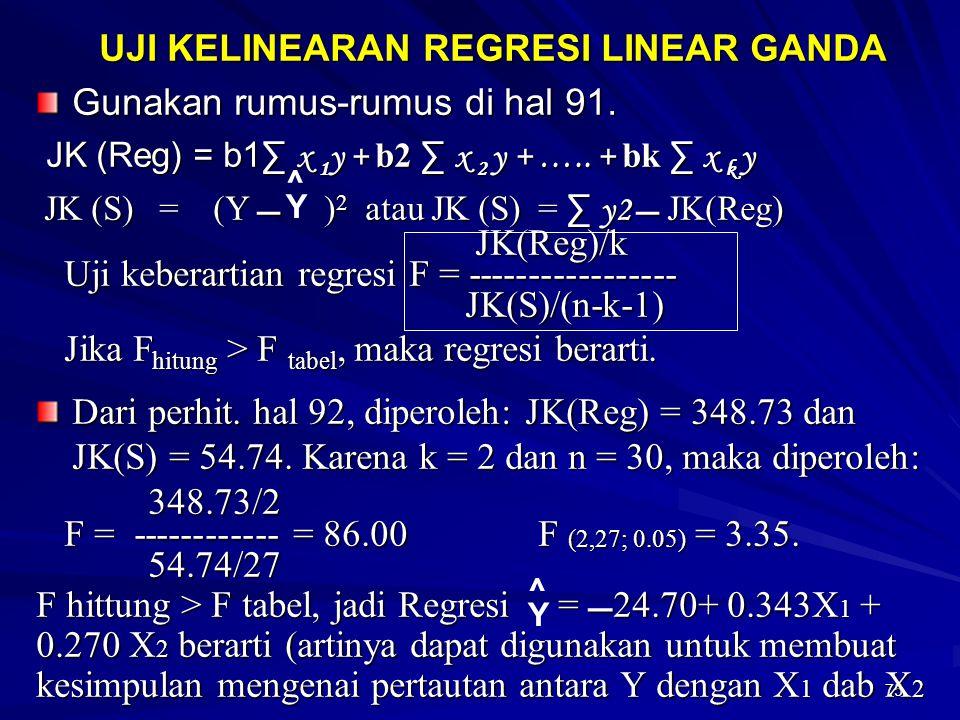 75 UJI KELINEARAN REGRESI LINEAR GANDA Gunakan rumus-rumus di hal 91. JK (Reg) = b1∑ x 1 y + b2 ∑ x 2 y + ….. + bk ∑ x k y JK (Reg) = b1∑ x 1 y + b2 ∑