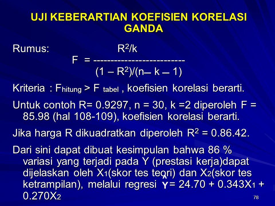 78 UJI KEBERARTIAN KOEFISIEN KORELASI GANDA Rumus: R 2 /k F = -------------------------- F = -------------------------- (1 – R 2 )/(n k  1) (1 – R 2