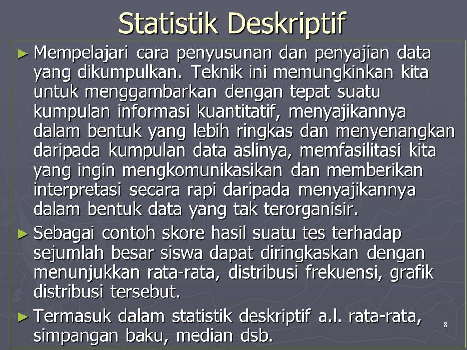 8 Statistik Deskriptif ► Mempelajari cara penyusunan dan penyajian data yang dikumpulkan. Teknik ini memungkinkan kita untuk menggambarkan dengan tepa