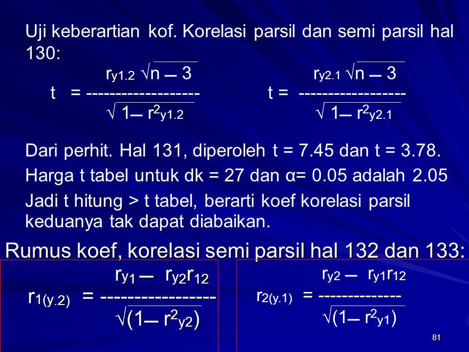 81 Rumus koef, korelasi semi parsil hal 132 dan 133: r y 1  r y 2 r 12 r y 1  r y 2 r 12 r 1(y.2) = ----------------- r 1(y.2) = ----------------- √
