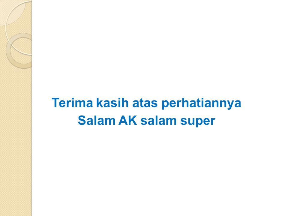 Terima kasih atas perhatiannya Salam AK salam super