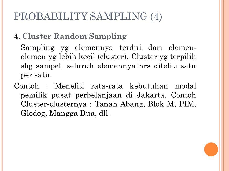 PROBABILITY SAMPLING (4) 4. Cluster Random Sampling Sampling yg elemennya terdiri dari elemen- elemen yg lebih kecil (cluster). Cluster yg terpilih sb