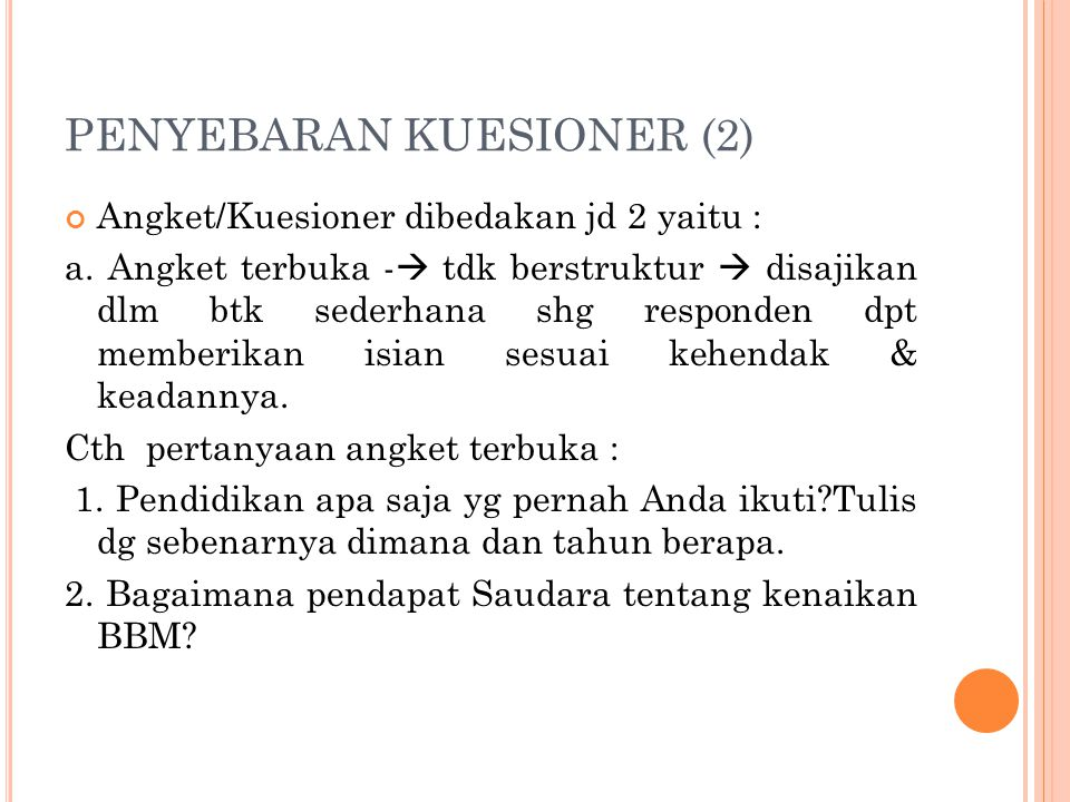 PENYEBARAN KUESIONER (2) Angket/Kuesioner dibedakan jd 2 yaitu : a. Angket terbuka -  tdk berstruktur  disajikan dlm btk sederhana shg responden dpt