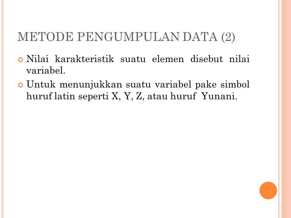 METODE PENGUMPULAN DATA (2) Nilai karakteristik suatu elemen disebut nilai variabel.