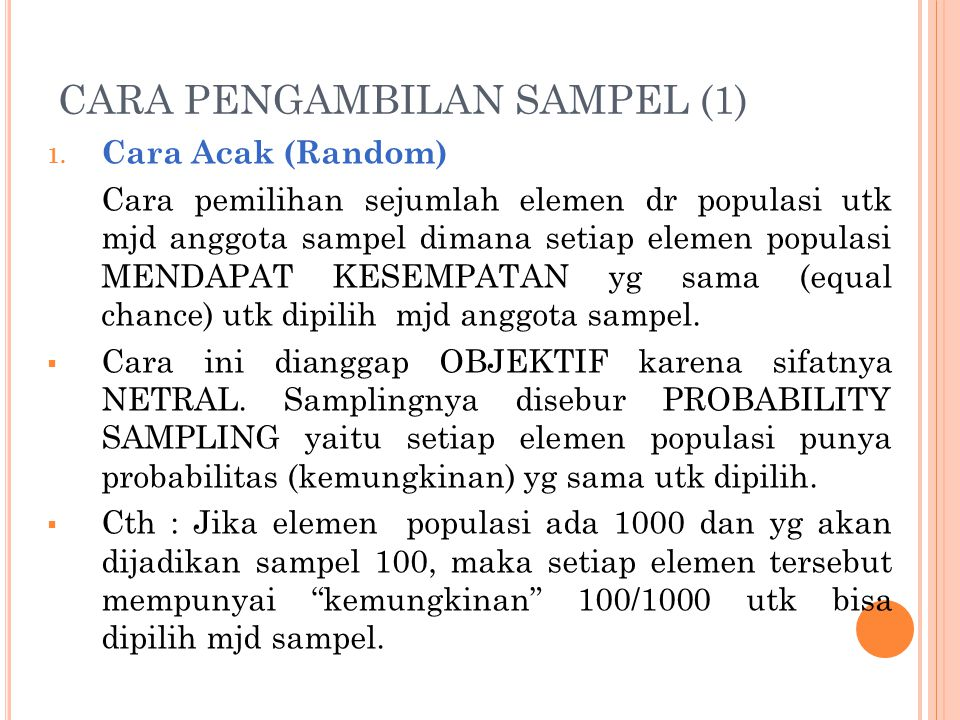 CARA PENGAMBILAN SAMPEL (1) 1. Cara Acak (Random) Cara pemilihan sejumlah elemen dr populasi utk mjd anggota sampel dimana setiap elemen populasi MEND