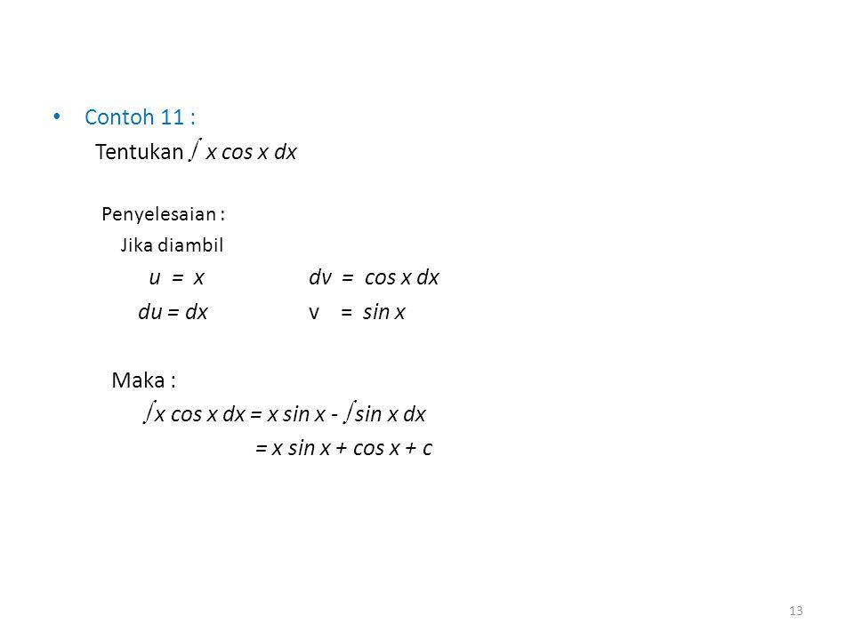 • Contoh 11 : Tentukan  x cos x dx Penyelesaian : Jika diambil u = xdv = cos x dx du = dxv = sin x Maka :  x cos x dx = x sin x -  sin x dx = x sin
