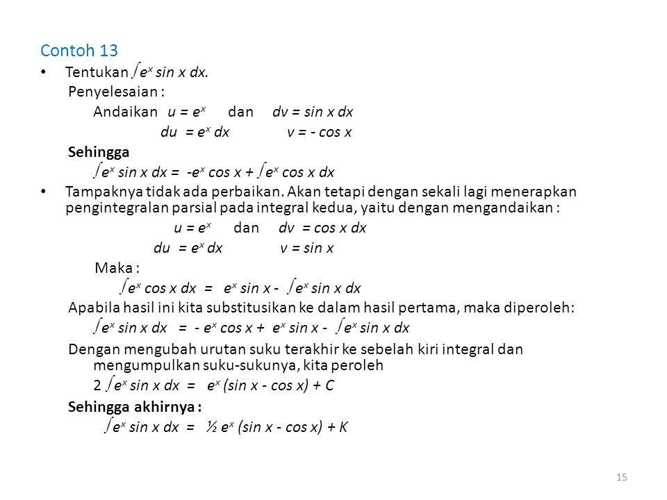 Contoh 13 • Tentukan  e x sin x dx. Penyelesaian : Andaikan u = e x dan dv = sin x dx du = e x dx v = - cos x Sehingga  e x sin x dx = -e x cos x +