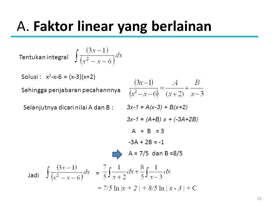 A. Faktor linear yang berlainan 19 Tentukan integral Solusi : x 2 -x-6 = (x-3)(x+2) Sehingga penjabaran pecahannnya Selanjutnya dicari nilai A dan B :