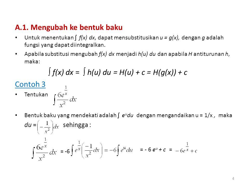 A.1. Mengubah ke bentuk baku • Untuk menentukan  f(x) dx, dapat mensubstitusikan u = g(x), dengan g adalah fungsi yang dapat diintegralkan. • Apabila