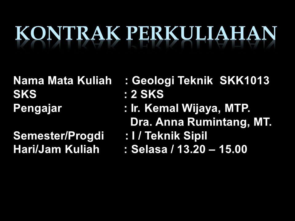 Nama Mata Kuliah : Geologi Teknik SKK1013 SKS : 2 SKS Pengajar : Ir. Kemal Wijaya, MTP. Dra. Anna Rumintang, MT. Semester/Progdi : I / Teknik Sipil Ha