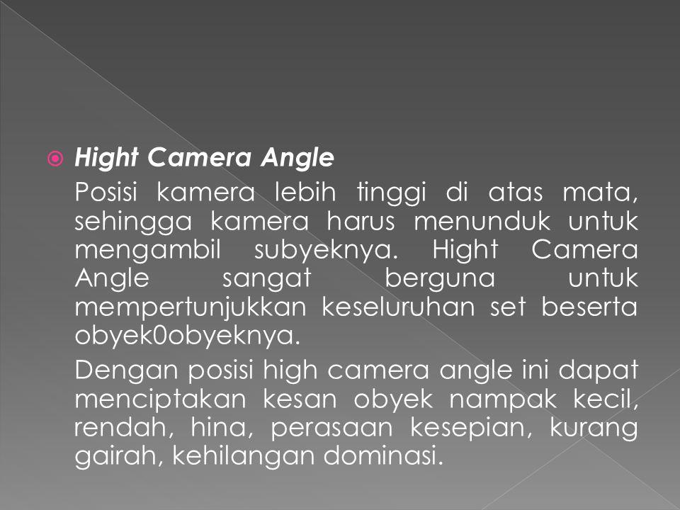  Hight Camera Angle Posisi kamera lebih tinggi di atas mata, sehingga kamera harus menunduk untuk mengambil subyeknya.
