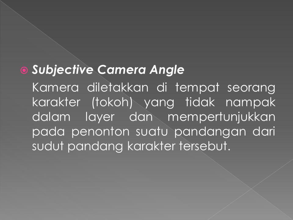  Subjective Camera Angle Kamera diletakkan di tempat seorang karakter (tokoh) yang tidak nampak dalam layer dan mempertunjukkan pada penonton suatu pandangan dari sudut pandang karakter tersebut.