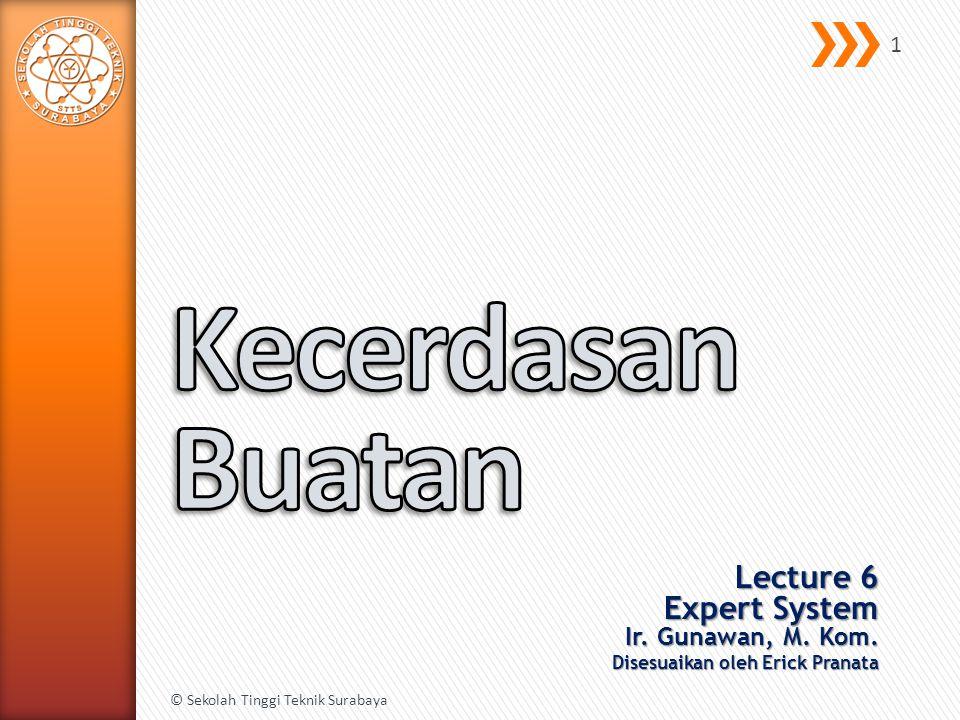 Lecture 6 Expert System Ir. Gunawan, M. Kom. Disesuaikan oleh Erick Pranata © Sekolah Tinggi Teknik Surabaya 1