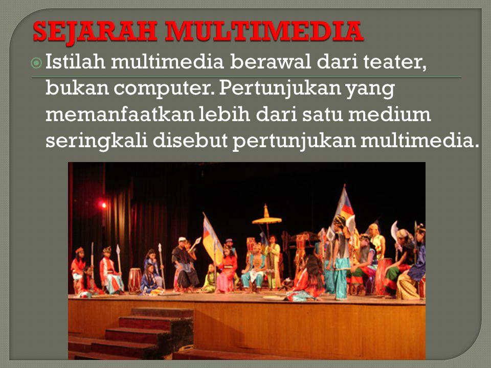 Istilah multimedia berawal dari teater, bukan computer. Pertunjukan yang memanfaatkan lebih dari satu medium seringkali disebut pertunjukan multimed