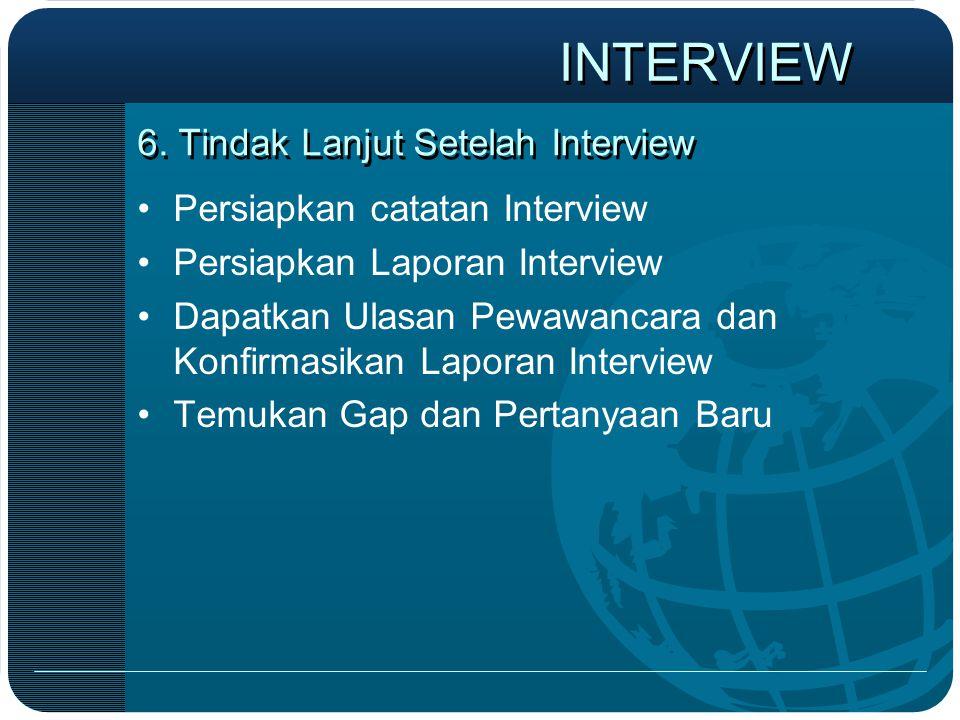 6. Tindak Lanjut Setelah Interview •Persiapkan catatan Interview •Persiapkan Laporan Interview •Dapatkan Ulasan Pewawancara dan Konfirmasikan Laporan