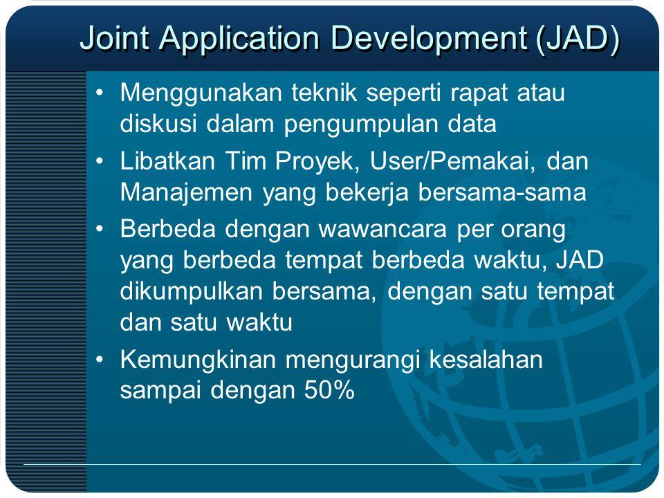 Joint Application Development (JAD) •Menggunakan teknik seperti rapat atau diskusi dalam pengumpulan data •Libatkan Tim Proyek, User/Pemakai, dan Mana