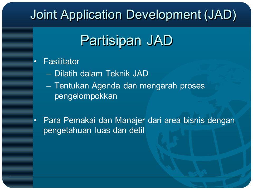 Partisipan JAD •Fasilitator –Dilatih dalam Teknik JAD –Tentukan Agenda dan mengarah proses pengelompokkan •Para Pemakai dan Manajer dari area bisnis d