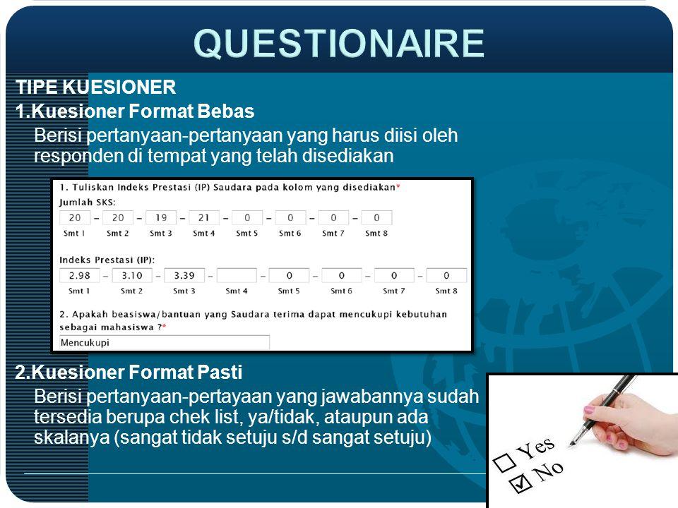 TIPE KUESIONER 1.Kuesioner Format Bebas Berisi pertanyaan-pertanyaan yang harus diisi oleh responden di tempat yang telah disediakan 2.Kuesioner Forma