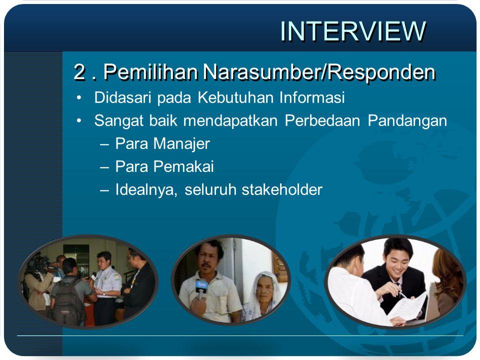 2. Pemilihan Narasumber/Responden •Didasari pada Kebutuhan Informasi •Sangat baik mendapatkan Perbedaan Pandangan –Para Manajer –Para Pemakai –Idealny