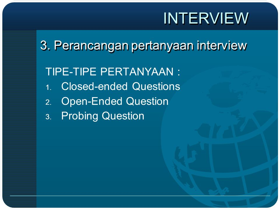 3. Perancangan pertanyaan interview TIPE-TIPE PERTANYAAN : 1. Closed-ended Questions 2. Open-Ended Question 3. Probing Question INTERVIEW
