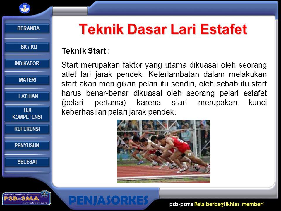 REFERENSI LATIHAN LATIHAN MATERI PENYUSUN INDIKATOR SK / KD UJI KOMPETENSI UJI KOMPETENSI BERANDA SELESAI PENJASORKES psb-psma Rela berbagi Ikhlas memberi Teknik Dasar Lari Estafet Teknik Start : Start merupakan faktor yang utama dikuasai oleh seorang atlet lari jarak pendek.
