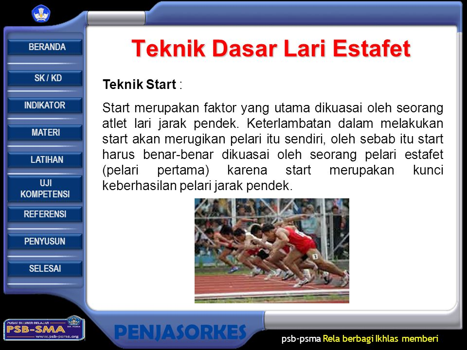REFERENSI LATIHAN LATIHAN MATERI PENYUSUN INDIKATOR SK / KD UJI KOMPETENSI UJI KOMPETENSI BERANDA SELESAI PENJASORKES psb-psma Rela berbagi Ikhlas memberi Pengertian Lari Estafet : Lari sambung atau lari estafet adalah salah satu lomba lari pada perlombaan atletik yang dilaksanakan secara bergantian atau beranting.