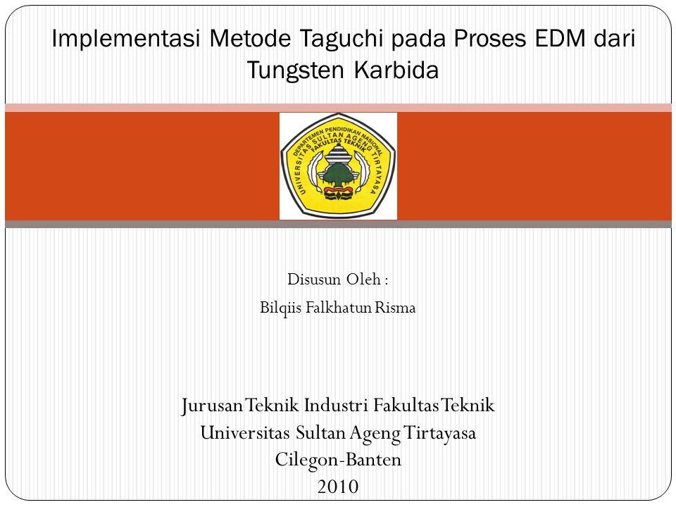Disusun Oleh : Bilqiis Falkhatun Risma Implementasi Metode Taguchi pada Proses EDM dari Tungsten Karbida Jurusan Teknik Industri Fakultas Teknik Unive