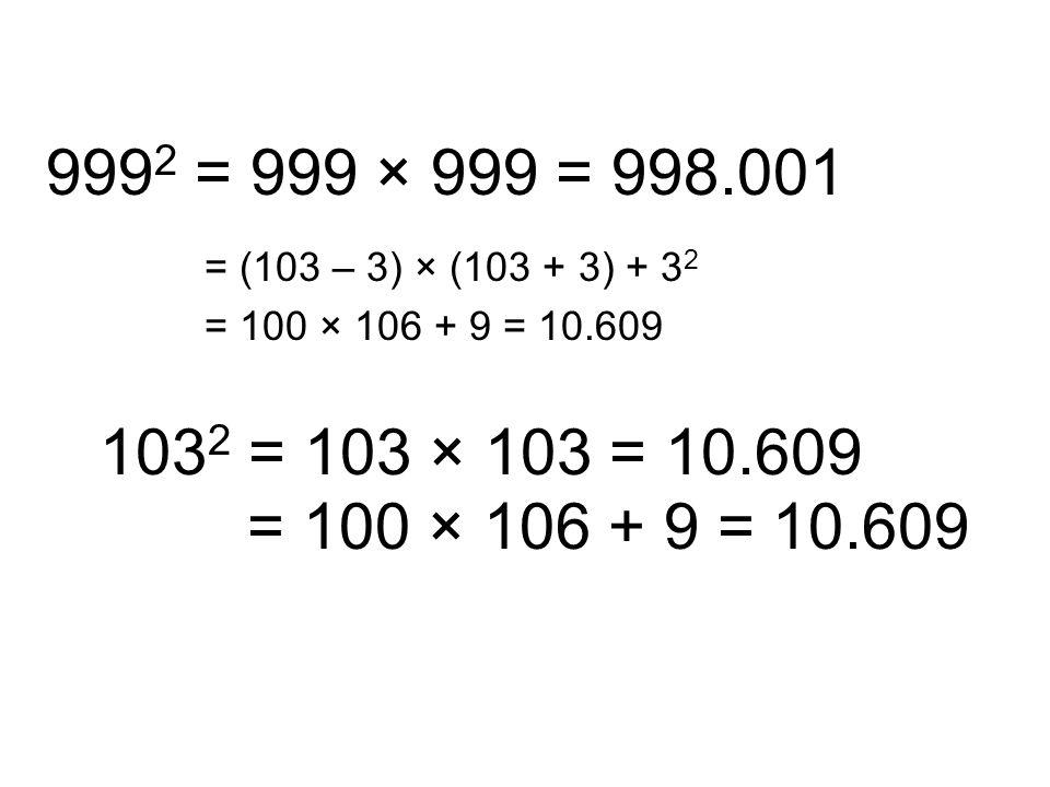 999 2 = 999 × 999 = 998.001 = (103 – 3) × (103 + 3) + 3 2 = 100 × 106 + 9 = 10.609 103 2 = 103 × 103 = 10.609 = 100 × 106 + 9 = 10.609