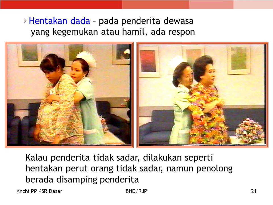Anchi PP KSR DasarBHD/RJP21 Hentakan dada – pada penderita dewasa yang kegemukan atau hamil, ada respon Kalau penderita tidak sadar, dilakukan seperti hentakan perut orang tidak sadar, namun penolong berada disamping penderita