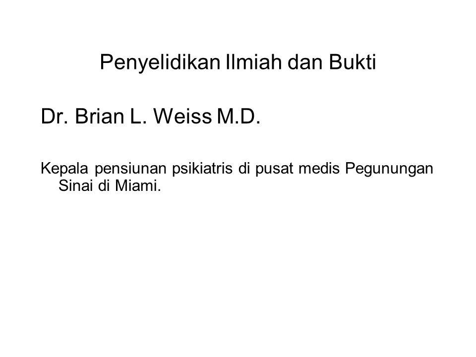 Penyelidikan Ilmiah dan Bukti Dr. Brian L. Weiss M.D. Kepala pensiunan psikiatris di pusat medis Pegunungan Sinai di Miami. One of the first doctataus