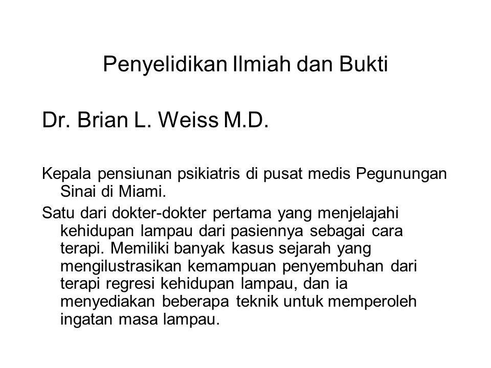 Penyelidikan Ilmiah dan Bukti Dr. Brian L. Weiss M.D. Kepala pensiunan psikiatris di pusat medis Pegunungan Sinai di Miami. Satu dari dokter-dokter pe