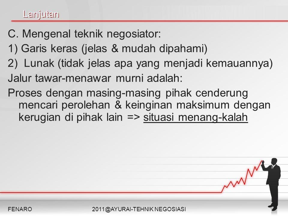 Lanjutan C. Mengenal teknik negosiator: 1) Garis keras (jelas & mudah dipahami) 2) Lunak (tidak jelas apa yang menjadi kemauannya) Jalur tawar-menawar