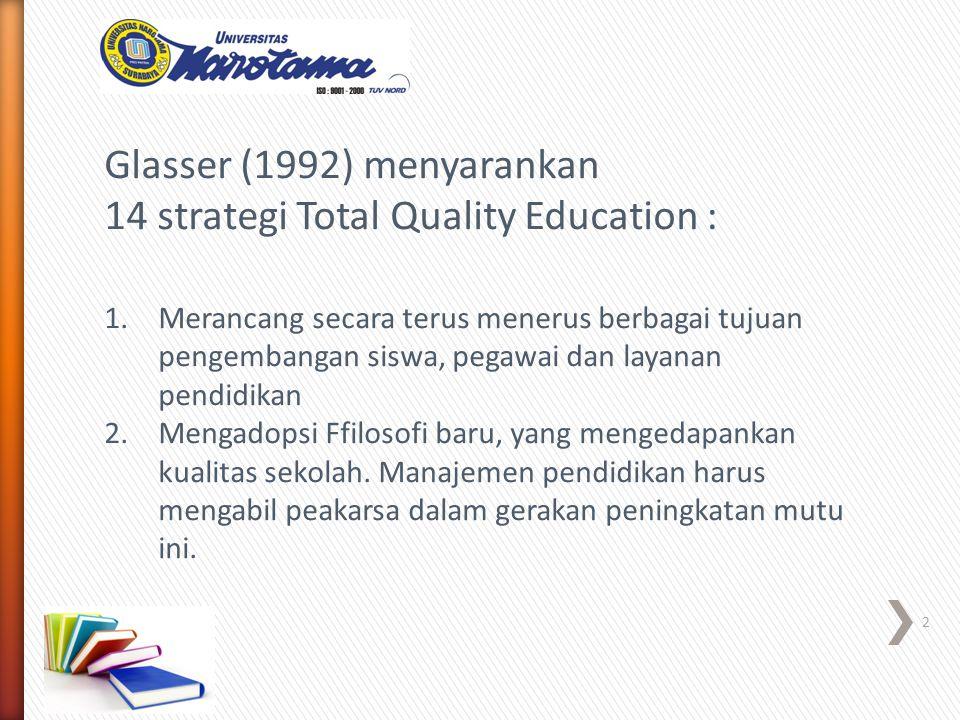 Glasser (1992) menyarankan 14 strategi Total Quality Education : 1.Merancang secara terus menerus berbagai tujuan pengembangan siswa, pegawai dan layanan pendidikan 2.Mengadopsi Ffilosofi baru, yang mengedapankan kualitas sekolah.