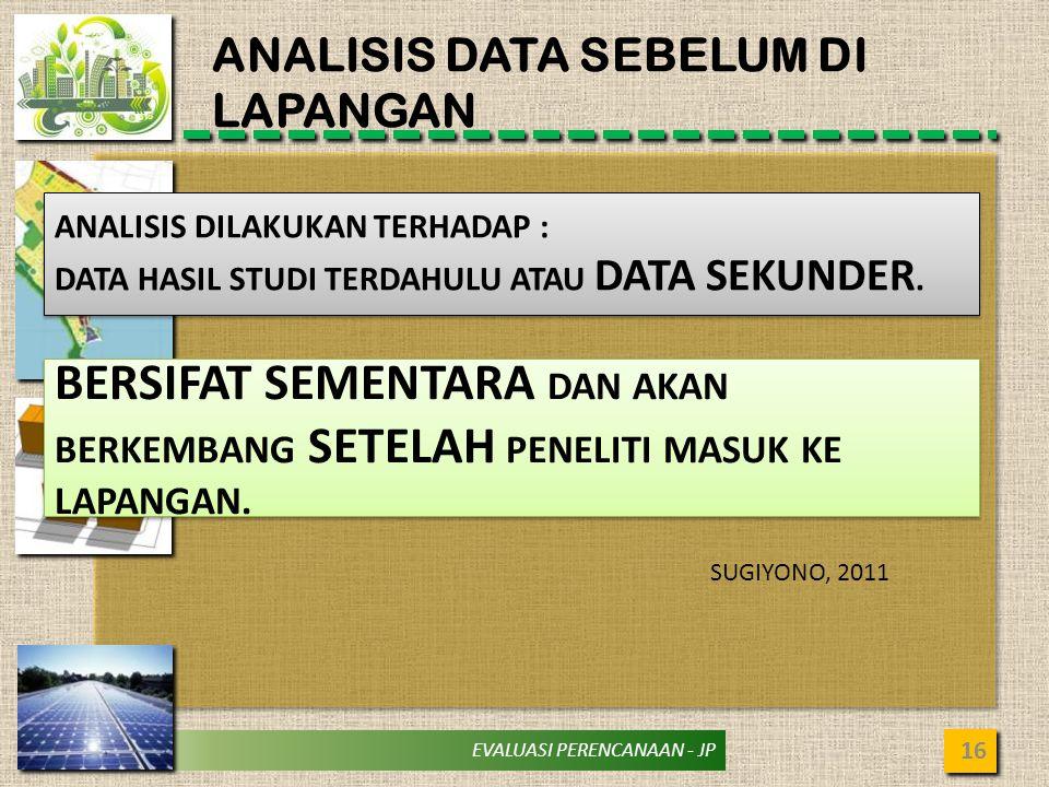EVALUASI PERENCANAAN - JP ANALISIS DATA SEBELUM DI LAPANGAN 16 ANALISIS DILAKUKAN TERHADAP : DATA HASIL STUDI TERDAHULU ATAU DATA SEKUNDER. ANALISIS D