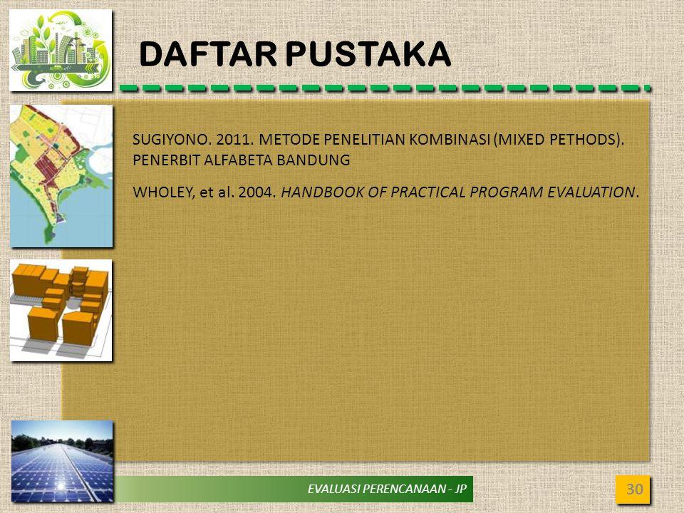 EVALUASI PERENCANAAN - JP DAFTAR PUSTAKA 30 SUGIYONO. 2011. METODE PENELITIAN KOMBINASI (MIXED PETHODS). PENERBIT ALFABETA BANDUNG WHOLEY, et al. 2004