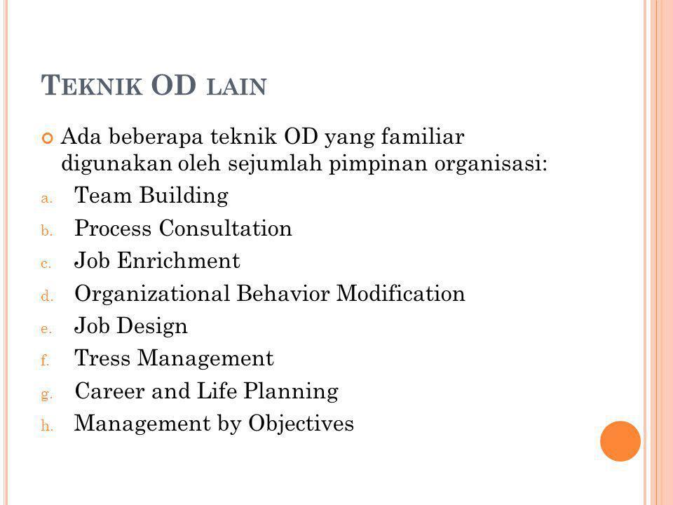 T EKNIK OD LAIN Ada beberapa teknik OD yang familiar digunakan oleh sejumlah pimpinan organisasi: a.