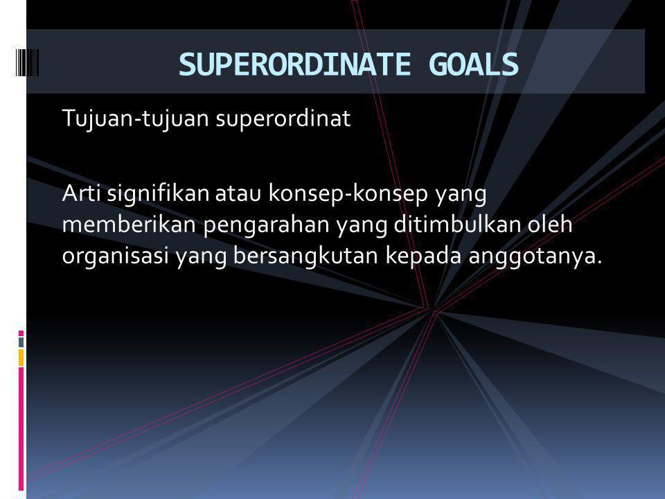Tujuan-tujuan superordinat Arti signifikan atau konsep-konsep yang memberikan pengarahan yang ditimbulkan oleh organisasi yang bersangkutan kepada anggotanya.