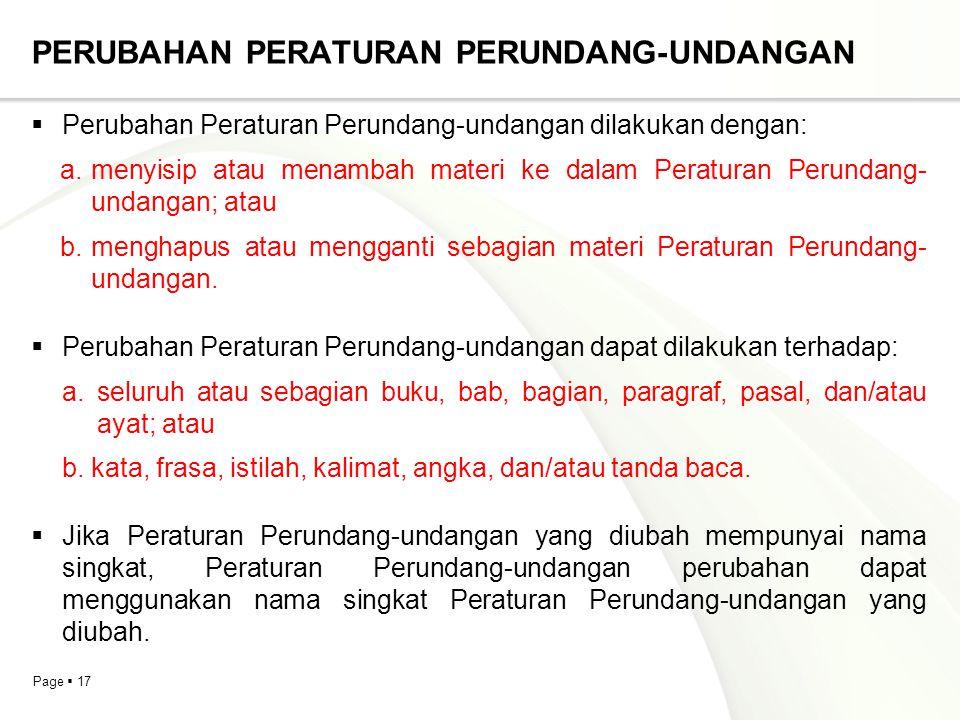 Page  17 PERUBAHAN PERATURAN PERUNDANG-UNDANGAN  Perubahan Peraturan Perundang-undangan dilakukan dengan: a.menyisip atau menambah materi ke dalam P